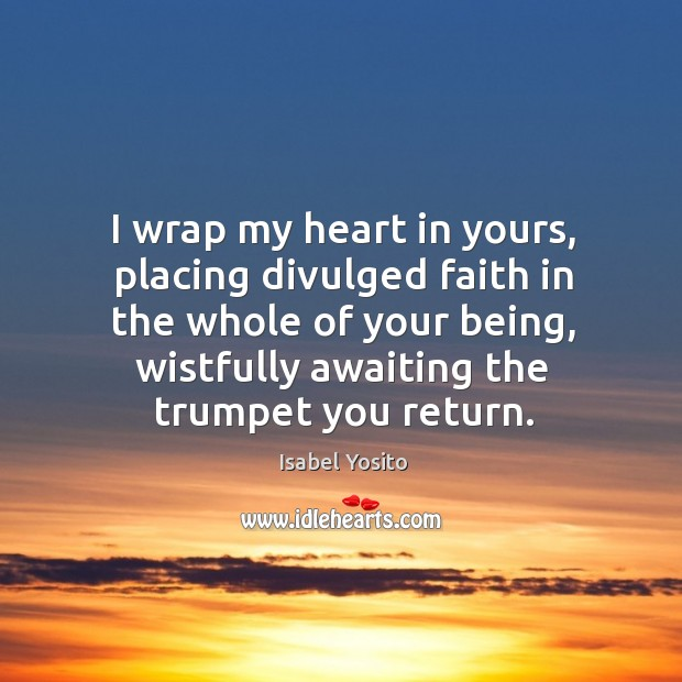 I wrap my heart in yours, placing divulged faith in the whole of your being Image