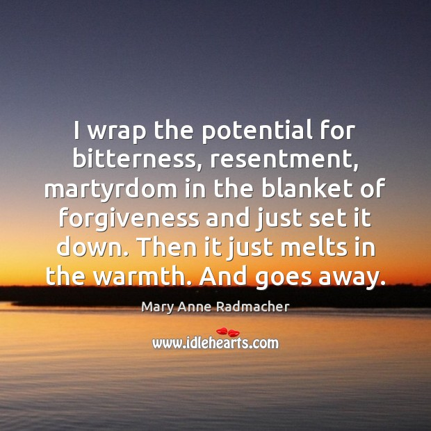 I wrap the potential for bitterness, resentment, martyrdom in the blanket of Mary Anne Radmacher Picture Quote