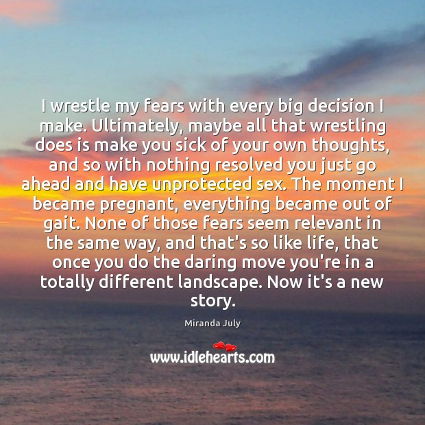 I wrestle my fears with every big decision I make. Ultimately, maybe Miranda July Picture Quote