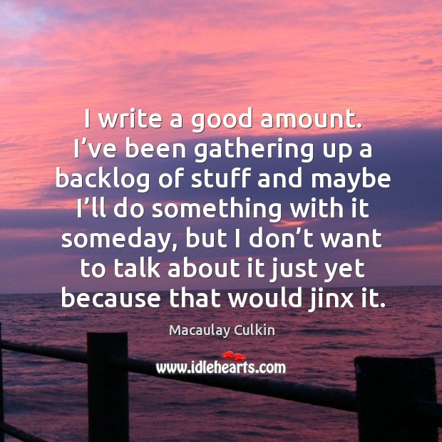 I write a good amount. I've been gathering up a backlog of stuff and maybe I'll do Macaulay Culkin Picture Quote