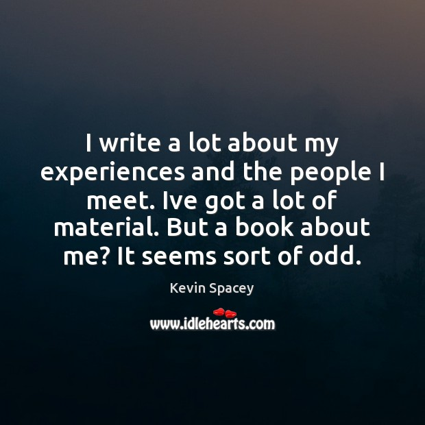I write a lot about my experiences and the people I meet. Kevin Spacey Picture Quote