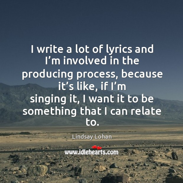 Image, I write a lot of lyrics and I'm involved in the producing process, because it's like