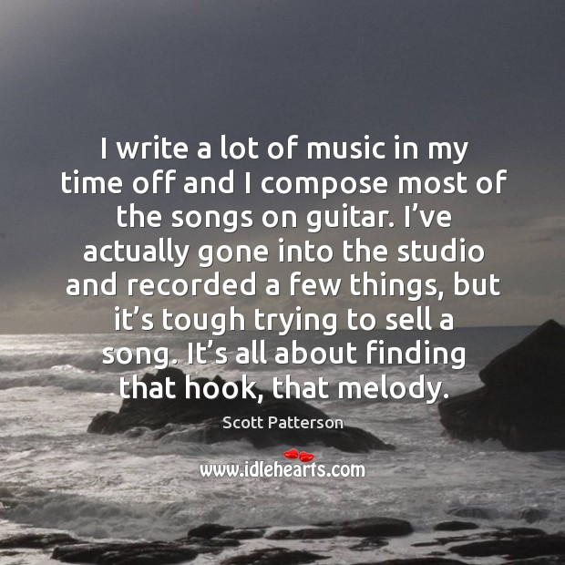 I write a lot of music in my time off and I compose most of the songs on guitar. Image