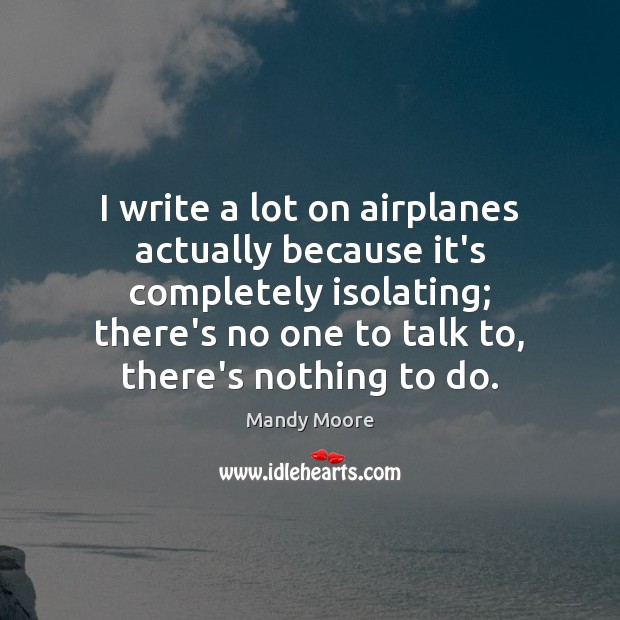 I write a lot on airplanes actually because it's completely isolating; there's Mandy Moore Picture Quote