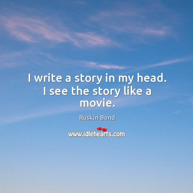 I write a story in my head. I see the story like a movie. Image