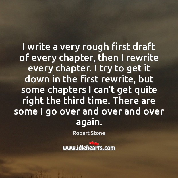 I write a very rough first draft of every chapter, then I Robert Stone Picture Quote