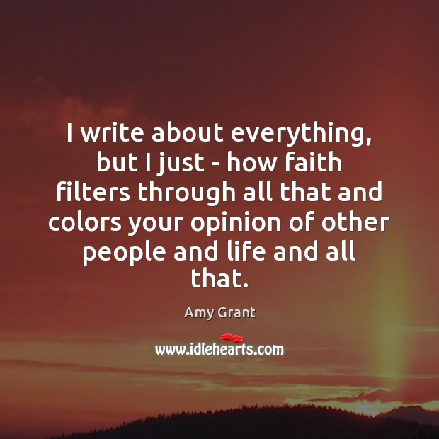 Image, I write about everything, but I just – how faith filters through