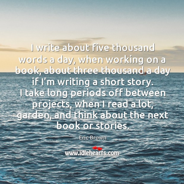 I write about five thousand words a day, when working on a book, about three thousand a Image