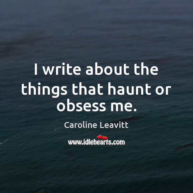 I write about the things that haunt or obsess me. Image