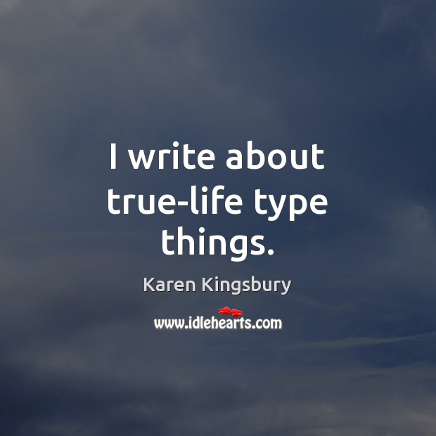 I write about true-life type things. Image