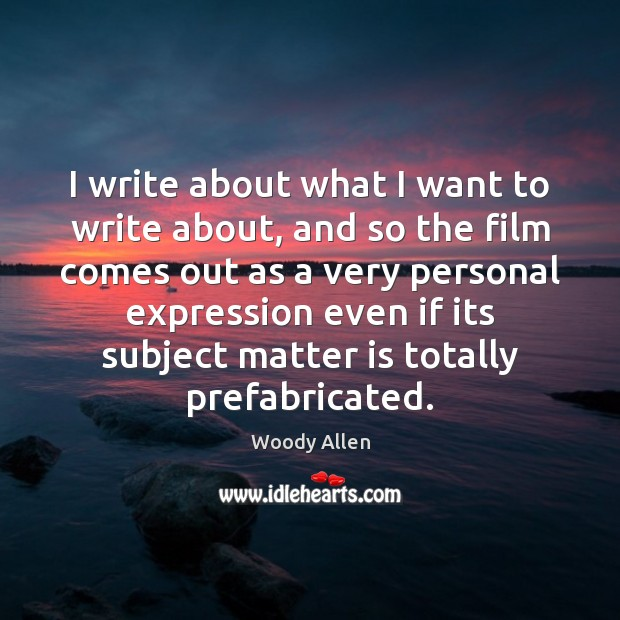 I write about what I want to write about, and so the Woody Allen Picture Quote