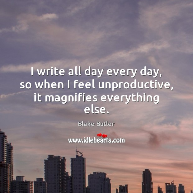 Image, I write all day every day, so when I feel unproductive, it magnifies everything else.