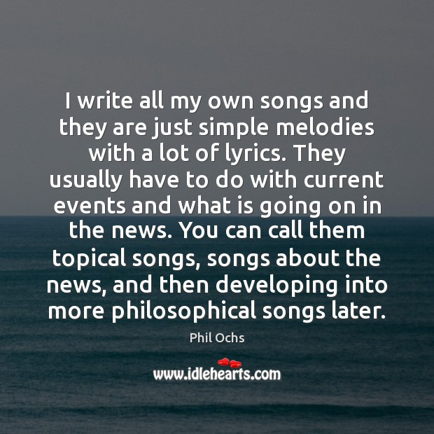 I write all my own songs and they are just simple melodies Phil Ochs Picture Quote