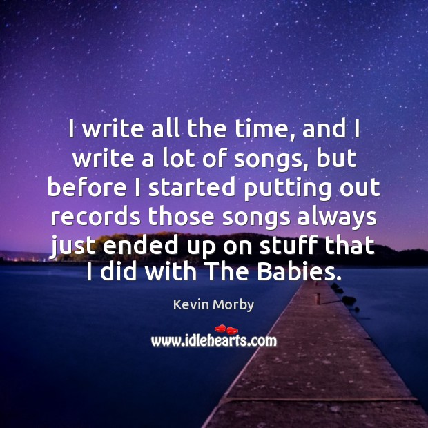 I write all the time, and I write a lot of songs, Image