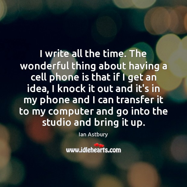 Image, I write all the time. The wonderful thing about having a cell