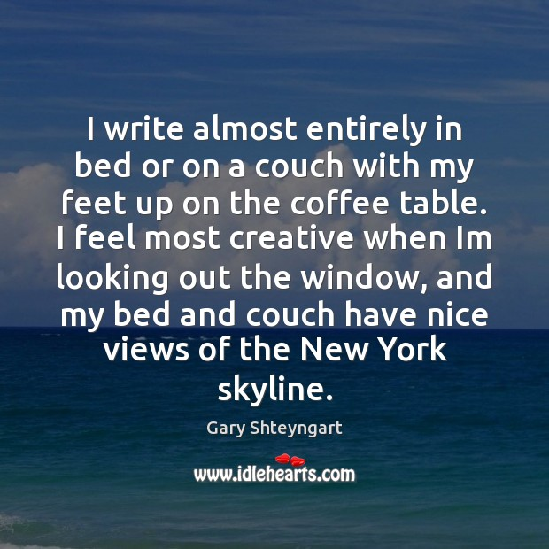 I write almost entirely in bed or on a couch with my Gary Shteyngart Picture Quote