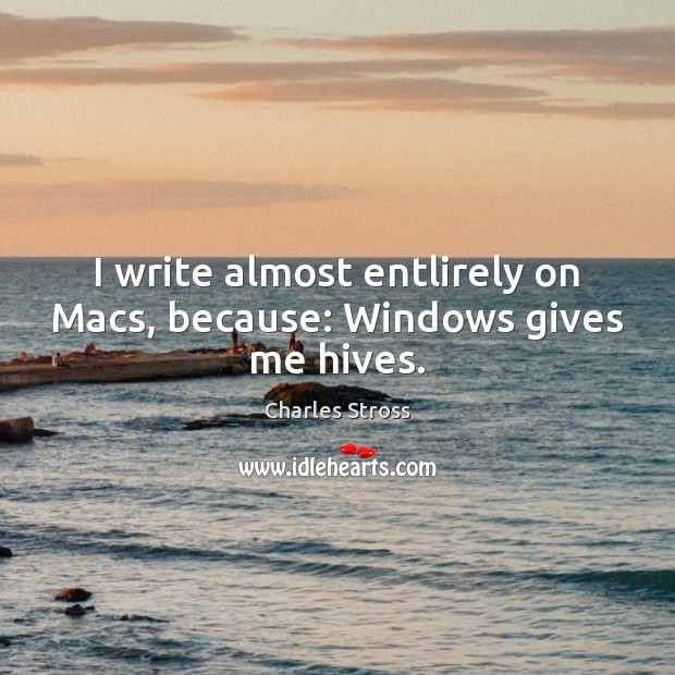 I write almost entlirely on Macs, because: Windows gives me hives. Image