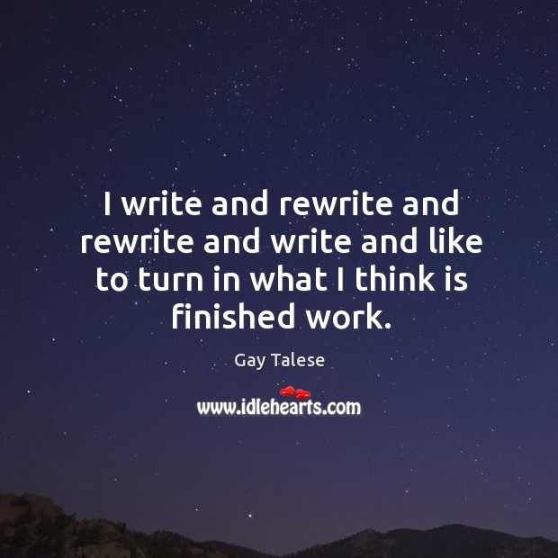 I write and rewrite and rewrite and write and like to turn in what I think is finished work. Gay Talese Picture Quote