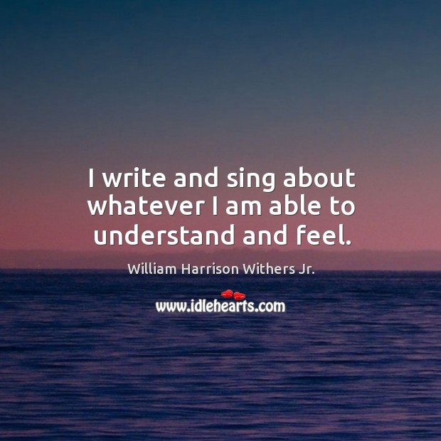 I write and sing about whatever I am able to understand and feel. Image