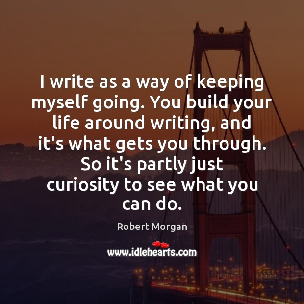 I write as a way of keeping myself going. You build your Robert Morgan Picture Quote