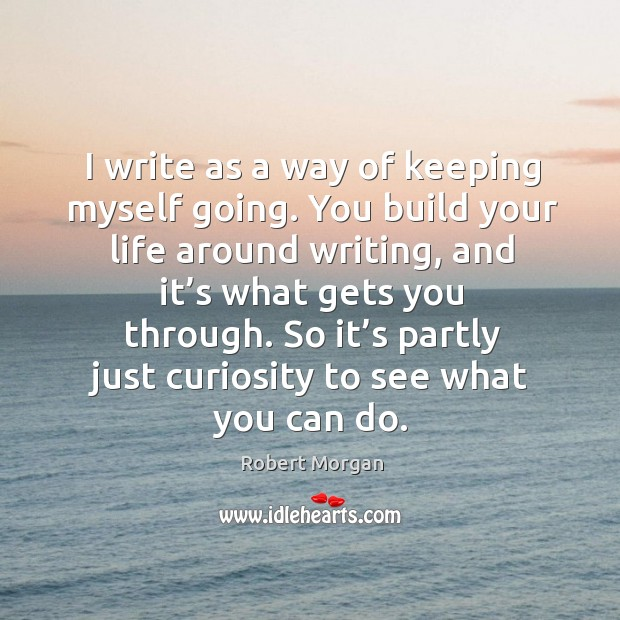 I write as a way of keeping myself going. You build your life around writing, and it's what gets you through. Robert Morgan Picture Quote
