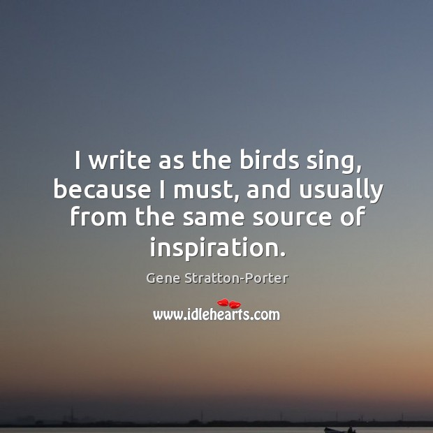 I write as the birds sing, because I must, and usually from Image