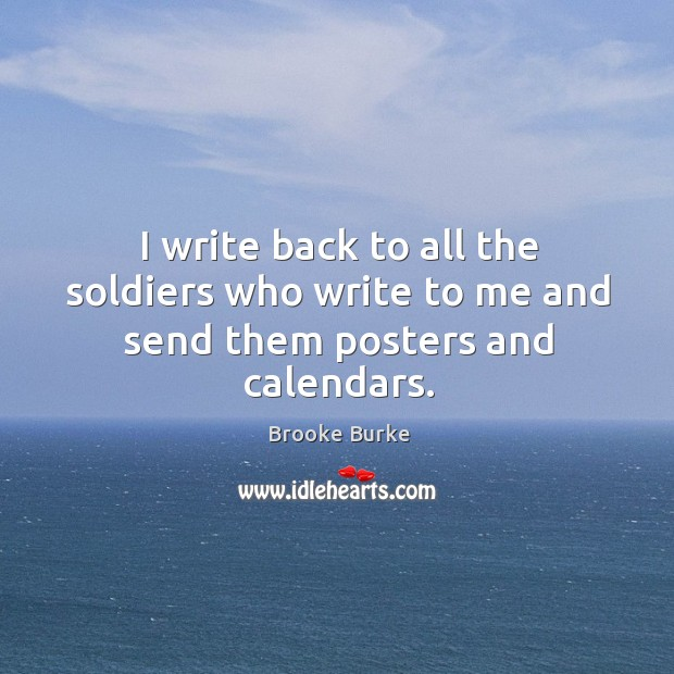 I write back to all the soldiers who write to me and send them posters and calendars. Brooke Burke Picture Quote