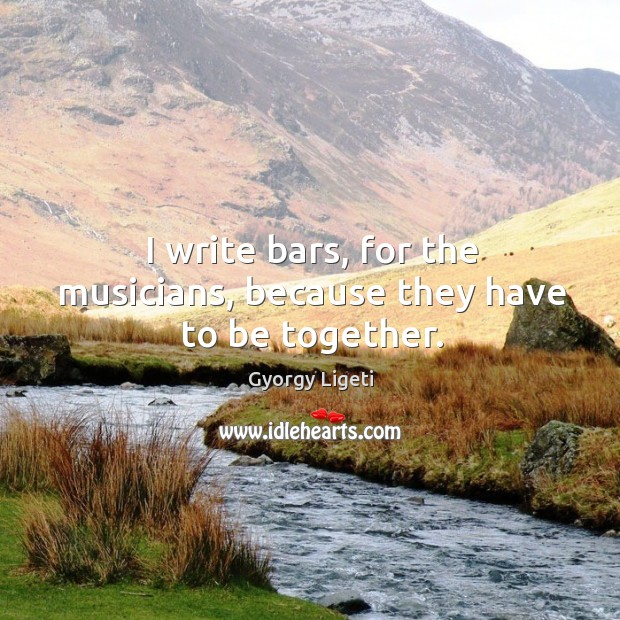 I write bars, for the musicians, because they have to be together. Gyorgy Ligeti Picture Quote