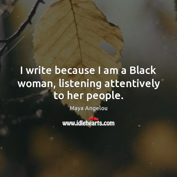 Image, I write because I am a Black woman, listening attentively to her people.