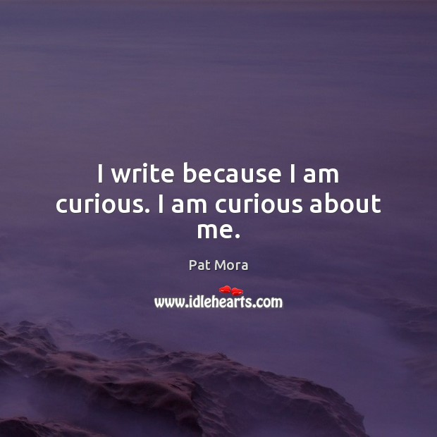 I write because I am curious. I am curious about me. Pat Mora Picture Quote
