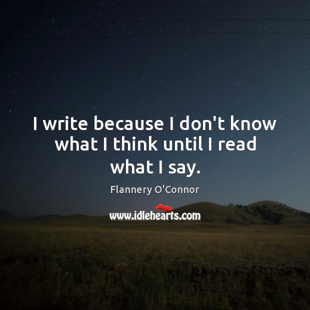 I write because I don't know what I think until I read what I say. Image