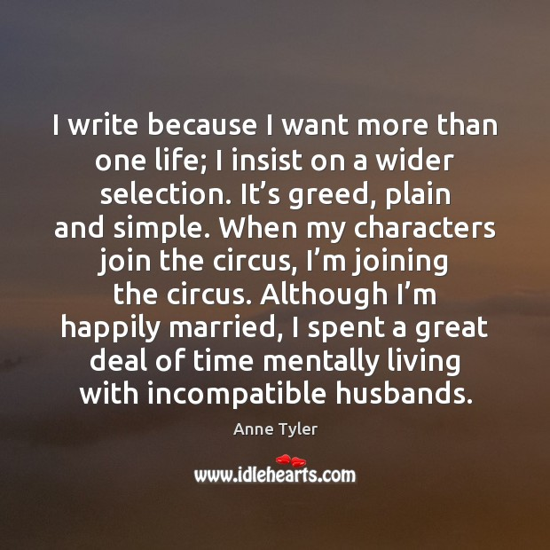 I write because I want more than one life; I insist on Anne Tyler Picture Quote