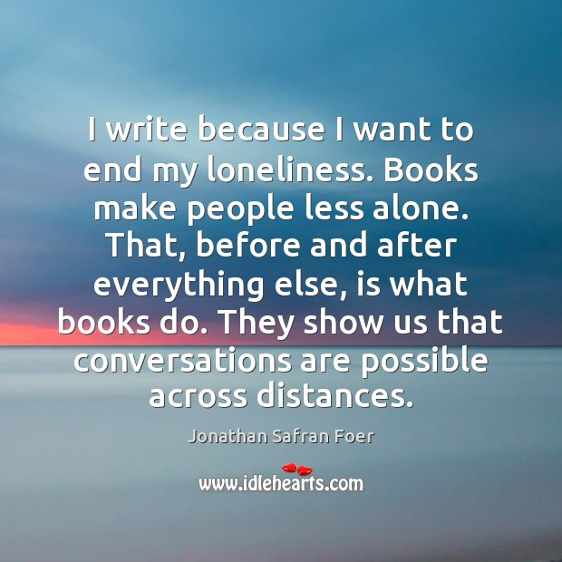 I write because I want to end my loneliness. Books make people Image