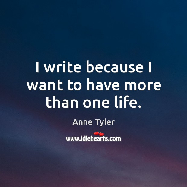 I write because I want to have more than one life. Anne Tyler Picture Quote