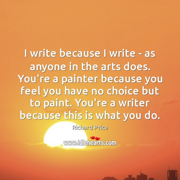 I write because I write – as anyone in the arts does. Image