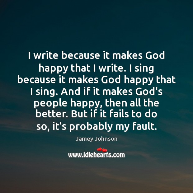 I write because it makes God happy that I write. I sing Image