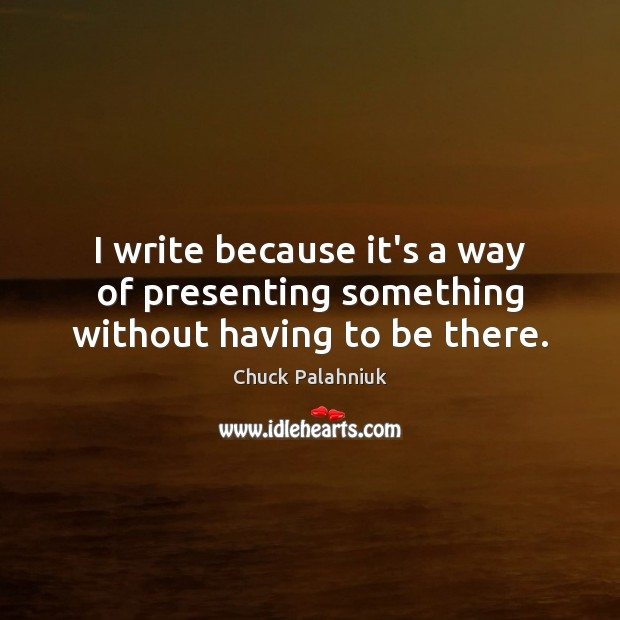 Image, I write because it's a way of presenting something without having to be there.