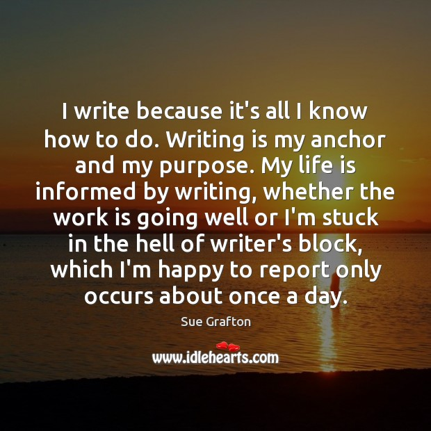 I write because it's all I know how to do. Writing is Sue Grafton Picture Quote