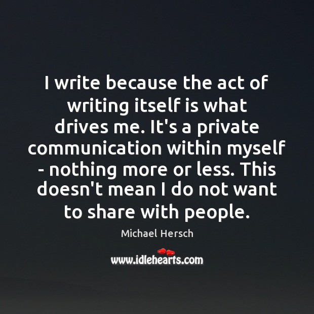 I write because the act of writing itself is what drives me. Image
