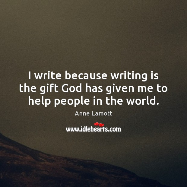 I write because writing is the gift God has given me to help people in the world. Image