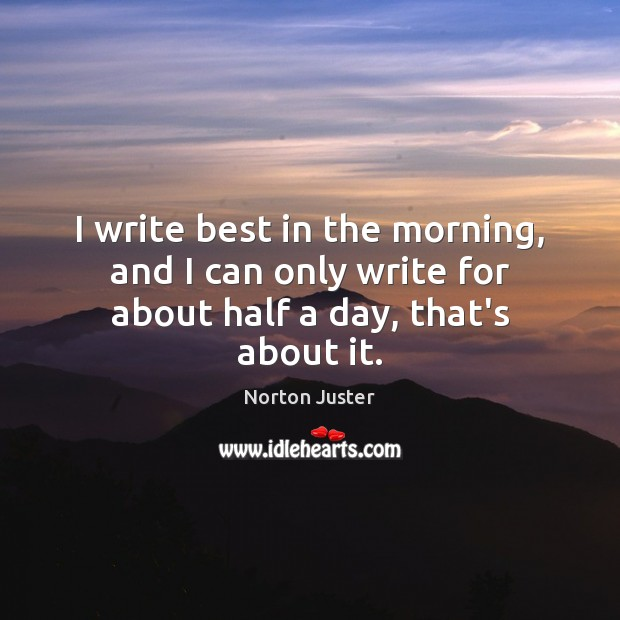Image, I write best in the morning, and I can only write for about half a day, that's about it.