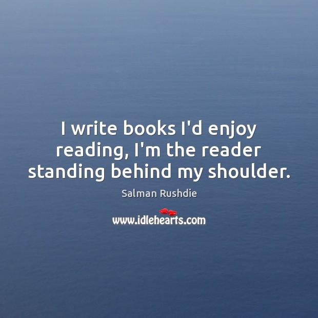 Image, I write books I'd enjoy reading, I'm the reader standing behind my shoulder.
