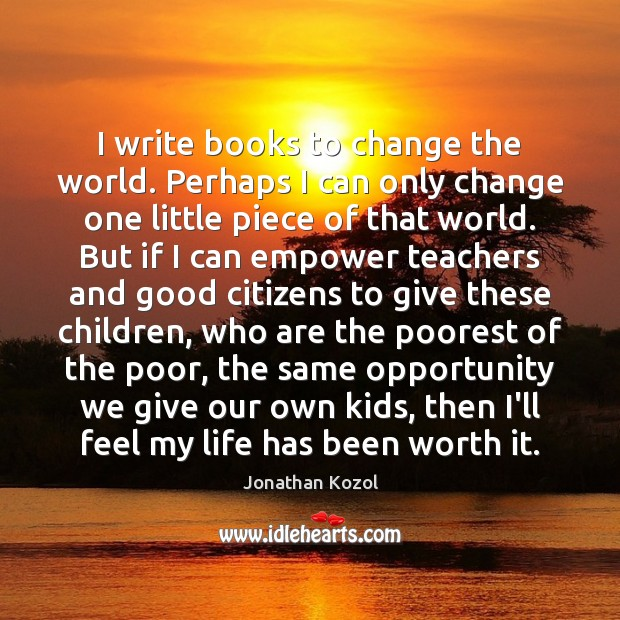 I write books to change the world. Perhaps I can only change Jonathan Kozol Picture Quote