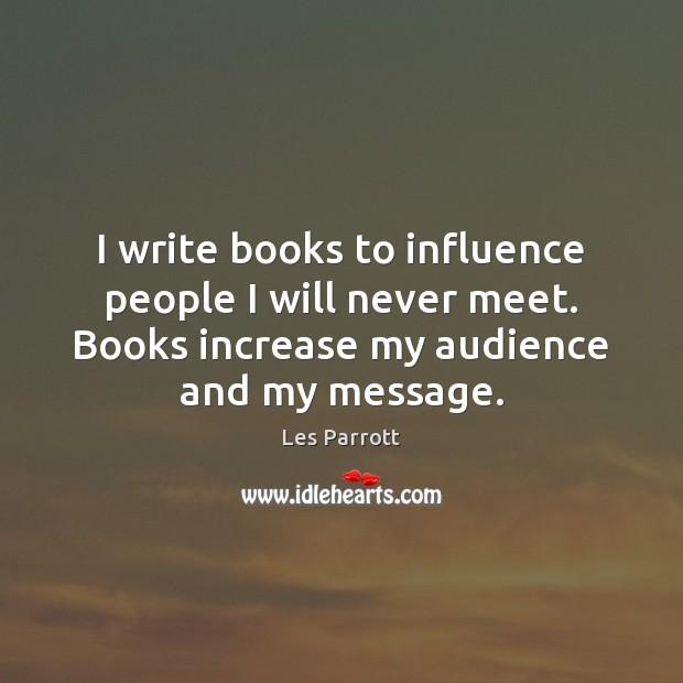 I write books to influence people I will never meet. Books increase Image