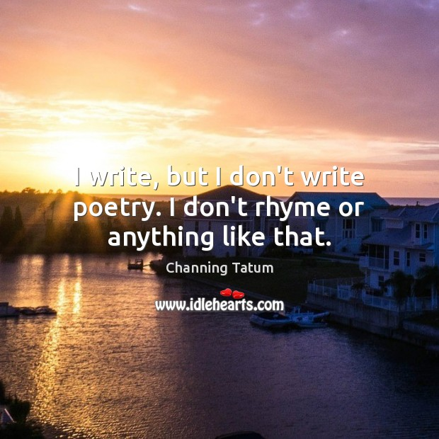 Image, I write, but I don't write poetry. I don't rhyme or anything like that.