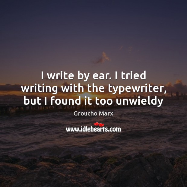 I write by ear. I tried writing with the typewriter, but I found it too unwieldy Groucho Marx Picture Quote