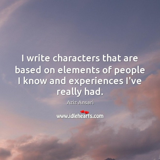 I write characters that are based on elements of people I know Image