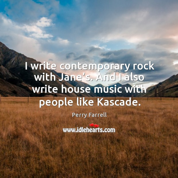 I write contemporary rock with jane's. And I also write house music with people like kascade. Image