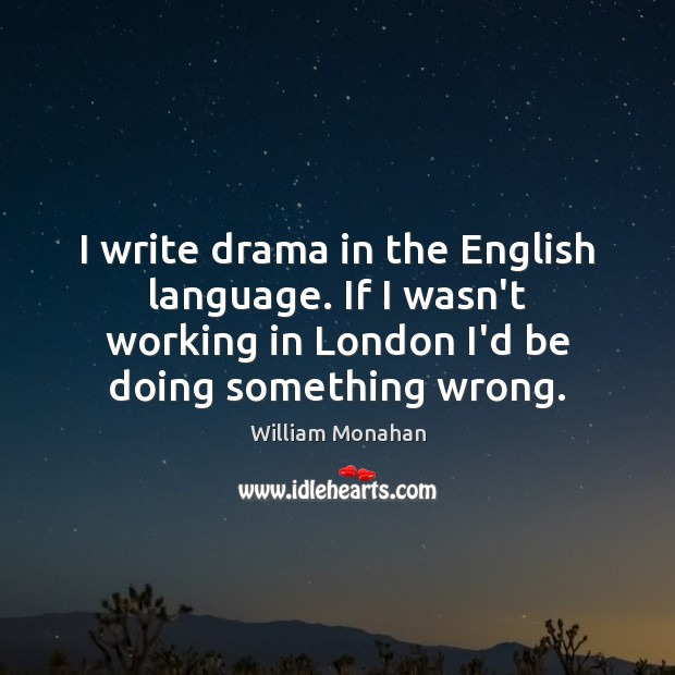 I write drama in the English language. If I wasn't working in William Monahan Picture Quote
