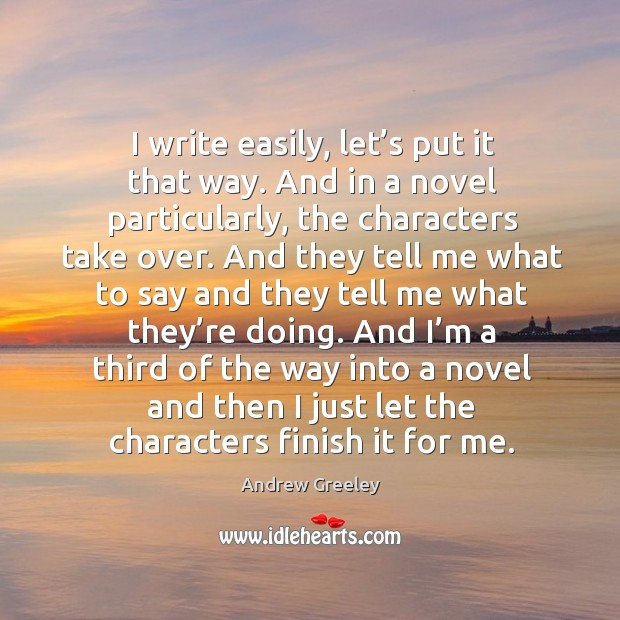 Image, I write easily, let's put it that way. And in a novel particularly, the characters take over.